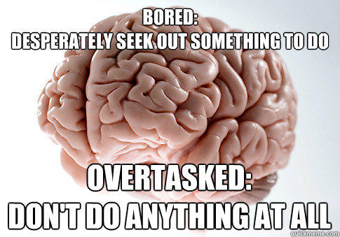Bored: Desperately seek out something to do Overtasked:  Don't do anything at all - Bored: Desperately seek out something to do Overtasked:  Don't do anything at all  Scumbag Brain