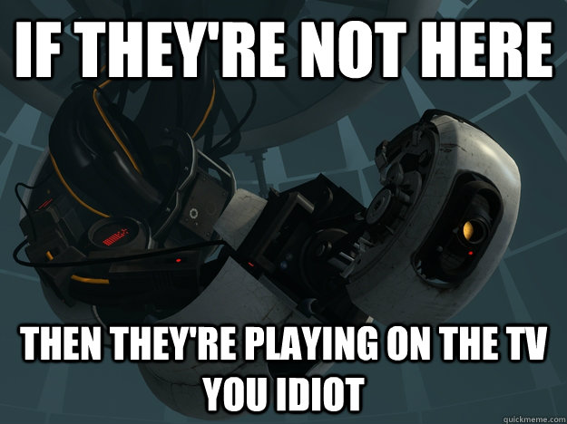 If they're not here Then they're playing on the tv you idiot  GLaDOS