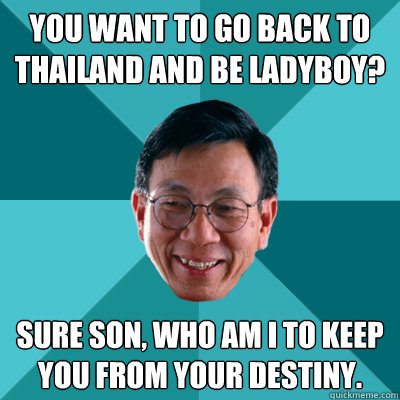 You want to go back to Thailand and be Ladyboy? Sure son, who am i to keep you from your destiny.