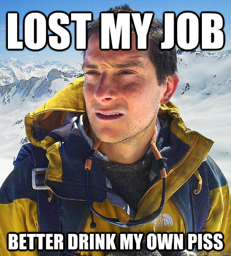 lost my job better drink my own piss - lost my job better drink my own piss  Bear Grylls
