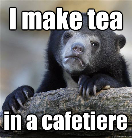 I make tea in a cafetiere  Confession Bear