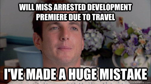 Will Miss Arrested Development premiere due to travel I've made a huge mistake