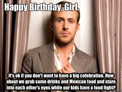 Happy Birthday, Girl. It's ok if you don't want to have a big celebration. How about we grab some drinks and Mexican food and stare into each other's eyes while our kids have a food fight? - Happy Birthday, Girl. It's ok if you don't want to have a big celebration. How about we grab some drinks and Mexican food and stare into each other's eyes while our kids have a food fight?  Ryan Gosling Birthday