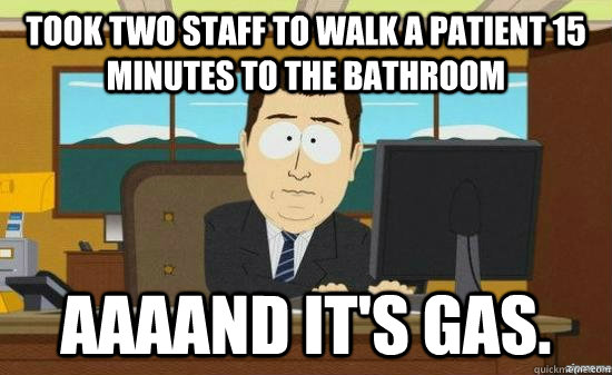 took two staff to walk a patient 15 minutes to the bathroom AAAAND it's gas. - took two staff to walk a patient 15 minutes to the bathroom AAAAND it's gas.  aaaand its gone