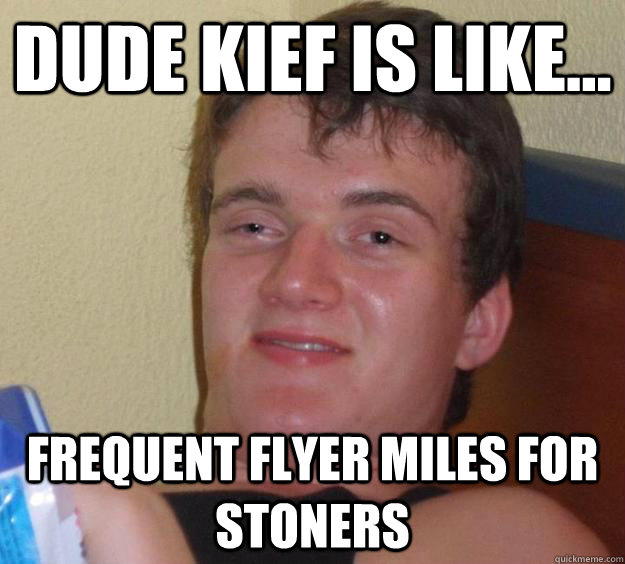 Dude kief is like... frequent flyer miles for stoners - Dude kief is like... frequent flyer miles for stoners  10 Guy