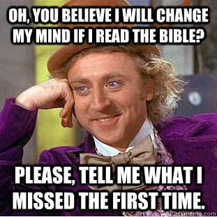 oh, you believe i will change my mind if i read the bible? please, tell me what i missed the first time. - oh, you believe i will change my mind if i read the bible? please, tell me what i missed the first time.  Condescending Wonka