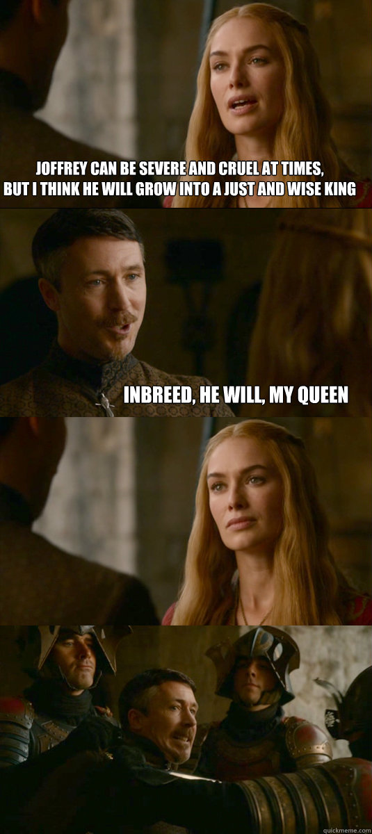 Joffrey can be severe and cruel at times, but i think he will grow into a just and wise king Inbreed, he will, my queen  Smart ass Littlefinger