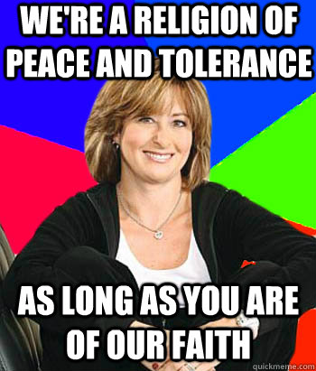 We're a religion of peace and tolerance As long as you are of our faith - We're a religion of peace and tolerance As long as you are of our faith  Sheltering Suburban Mom