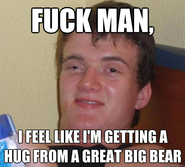 Fuck man, I feel like I'm getting a hug from a great big bear - Fuck man, I feel like I'm getting a hug from a great big bear  10 Guy