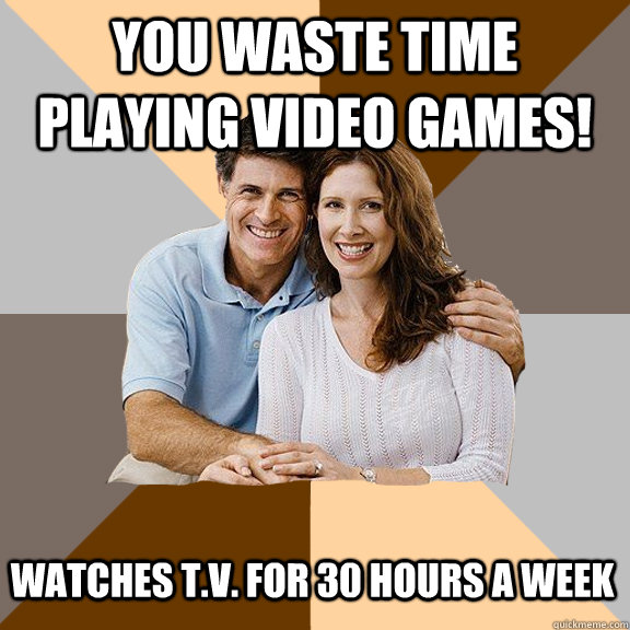 You waste time playing video games! Watches T.V. for 30 hours a week - You waste time playing video games! Watches T.V. for 30 hours a week  Scumbag Parents
