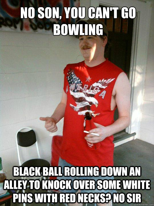 no son, you can't go bowling black ball rolling down an alley to knock over some white pins with red necks? No sir - no son, you can't go bowling black ball rolling down an alley to knock over some white pins with red necks? No sir  Redneck Randal