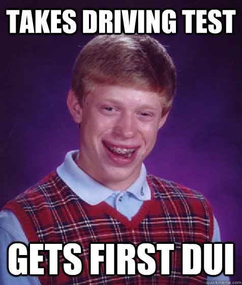 Takes driving test gets first dui - Takes driving test gets first dui  Bad Luck Brian