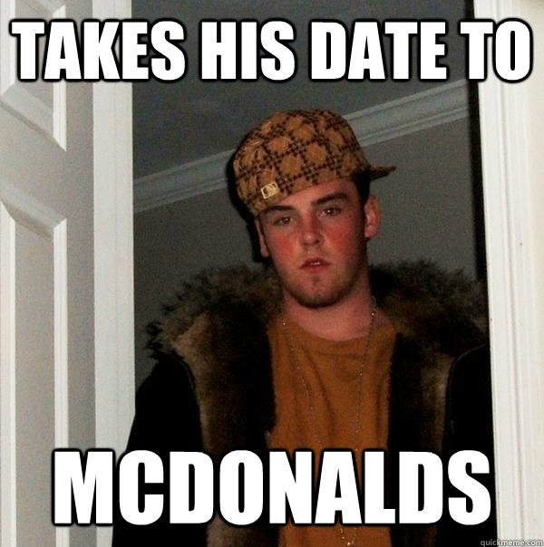 Takes his date to McDonalds - Takes his date to McDonalds  Scumbag Steve