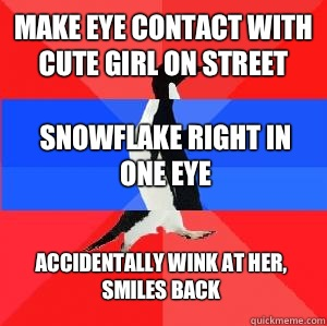 Make eye contact with cute girl on street Snowflake right in one eye Accidentally wink at her, smiles back