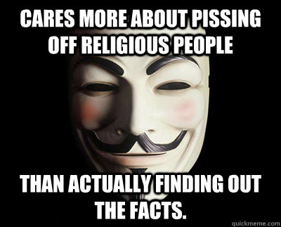 Cares more about pissing off religious people Than actually finding out the facts.