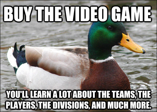 Buy the video game You'll learn a lot about the teams, the players, the divisions, and much more. - Buy the video game You'll learn a lot about the teams, the players, the divisions, and much more.  Actual Advice Mallard