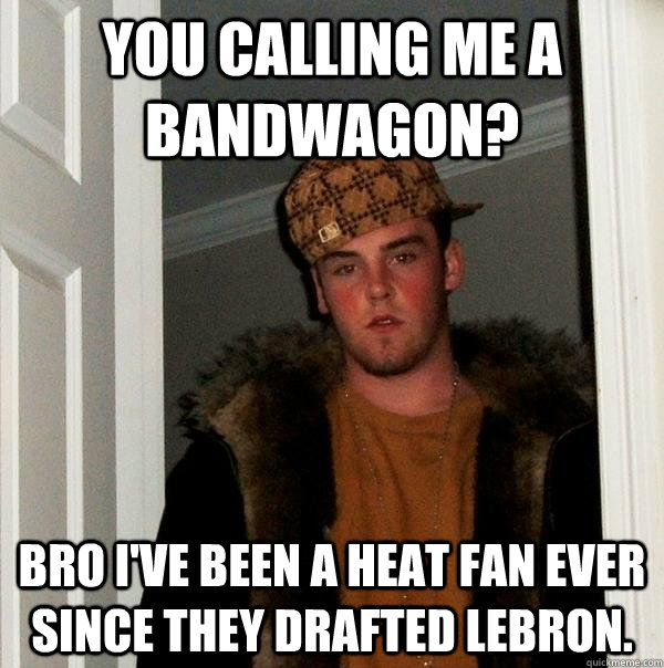 you calling me a bandwagon? bro i've been a heat fan ever since they drafted lebron. - you calling me a bandwagon? bro i've been a heat fan ever since they drafted lebron.  Scumbag Steve
