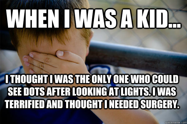 WHEN I WAS A KID... I thought I was the only one who could see dots after looking at lights. I was terrified and thought I needed surgery.  - WHEN I WAS A KID... I thought I was the only one who could see dots after looking at lights. I was terrified and thought I needed surgery.   Confession kid
