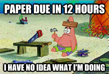 Paper due in 12 hours I have no idea what i'm doing  I have no idea what Im doing - Patrick Star