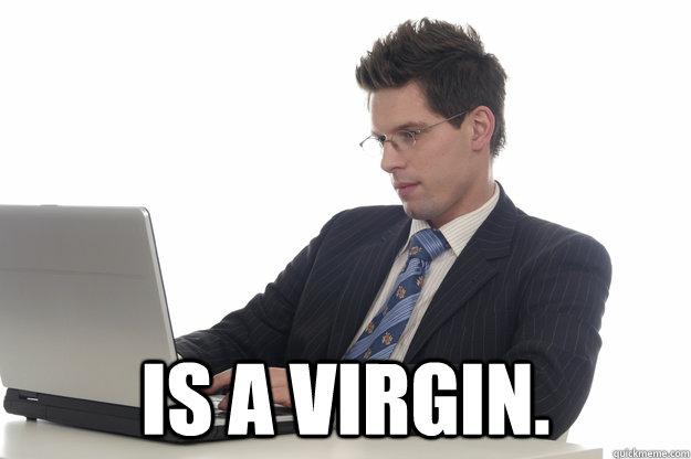 Is a virgin.