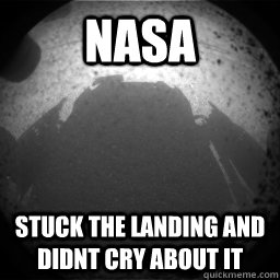 NAsa stuck the landing and didnt cry about it - NAsa stuck the landing and didnt cry about it  Curiousity