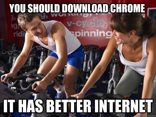 You should download chrome it has better internet - You should download chrome it has better internet  Gym Advice George