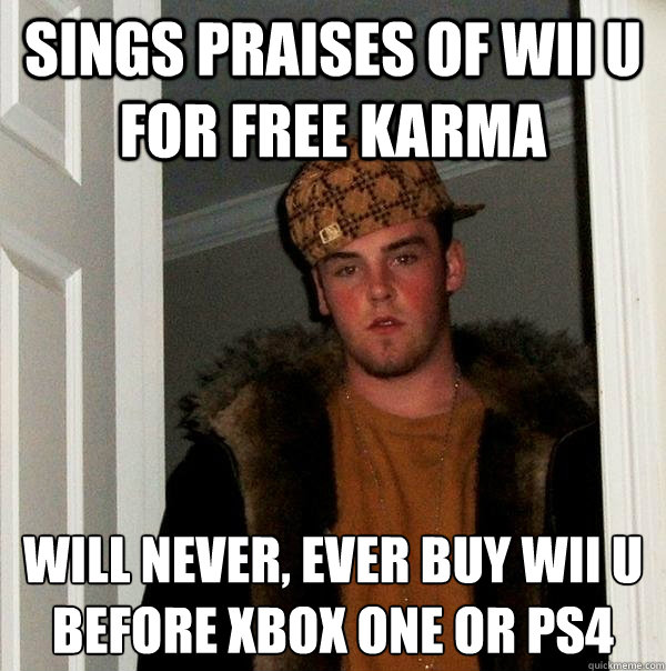 Sings praises of Wii U for free karma will never, ever buy wii u before Xbox one or ps4 - Sings praises of Wii U for free karma will never, ever buy wii u before Xbox one or ps4  Scumbag Steve