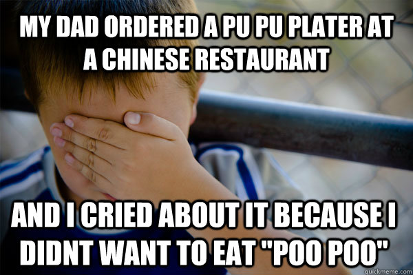 My dad ordered a pu pu plater at a Chinese restaurant   and i cried about it because i didnt want to eat