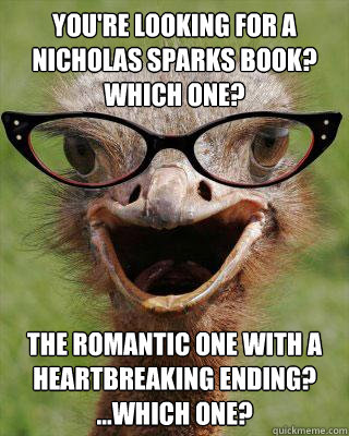 You're looking for a Nicholas Sparks book?  Which one? The romantic one with a heartbreaking ending? ...which one? - You're looking for a Nicholas Sparks book?  Which one? The romantic one with a heartbreaking ending? ...which one?  Judgmental Bookseller Ostrich