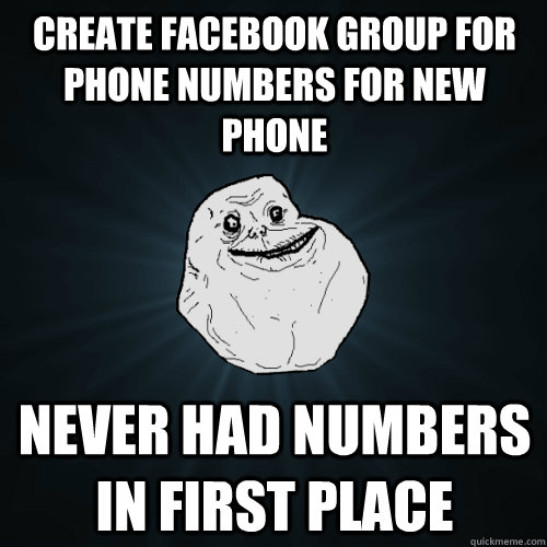 create facebook group for phone numbers for new phone never had numbers in first place - create facebook group for phone numbers for new phone never had numbers in first place  Forever Alone