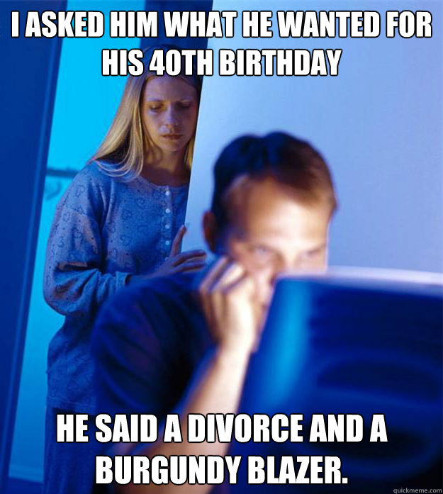 I asked him what he wanted for his 40th birthday He said a divorce and a burgundy blazer. - I asked him what he wanted for his 40th birthday He said a divorce and a burgundy blazer.  Redditors Wife