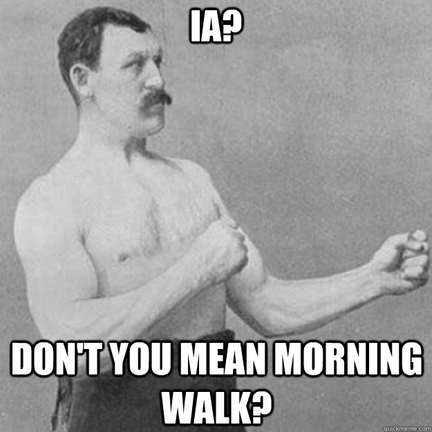 IA? Don't you mean morning walk? - IA? Don't you mean morning walk?  overly manly man