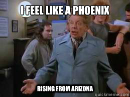 I Feel Like a Phoenix Rising from Arizona  Frank Costanza