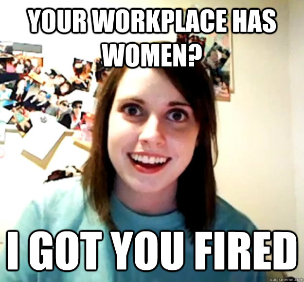 Your workplace has women? i got you fired - Your workplace has women? i got you fired  Misc