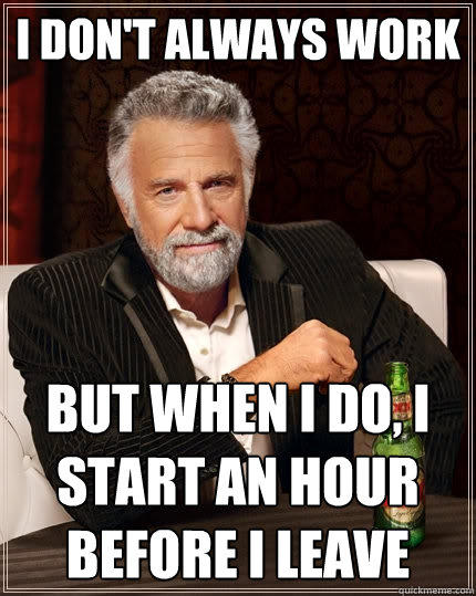 I don't always work But when I do, i start an hour before i leave - I don't always work But when I do, i start an hour before i leave  The Most Interesting Man In The World