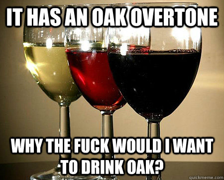 It has an oak overtone why the fuck would i want to drink oak? - It has an oak overtone why the fuck would i want to drink oak?  Misc