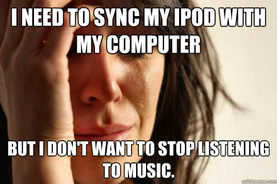 I need to sync my iPod with my computer But I don't want to stop listening to music. - I need to sync my iPod with my computer But I don't want to stop listening to music.  First World Problems