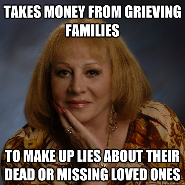 Takes money from grieving families to make up lies about their dead or missing loved ones - Takes money from grieving families to make up lies about their dead or missing loved ones  Bullshit Psychic