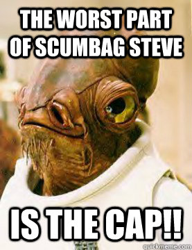 the worst part of Scumbag Steve is the cap!! - the worst part of Scumbag Steve is the cap!!  Admiral Ackbar Grylls
