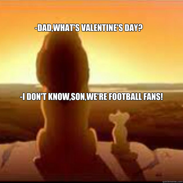 -dad,what's valentine's day? -i don't know,son,we're football fans!