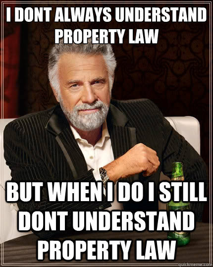 I dont always understand property law but when i do i still dont understand property law   The Most Interesting Man In The World