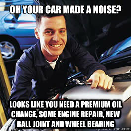 Oh your car made a noise? Looks like you need a premium oil change, some engine repair, new ball joint and wheel bearing - Oh your car made a noise? Looks like you need a premium oil change, some engine repair, new ball joint and wheel bearing  Misc