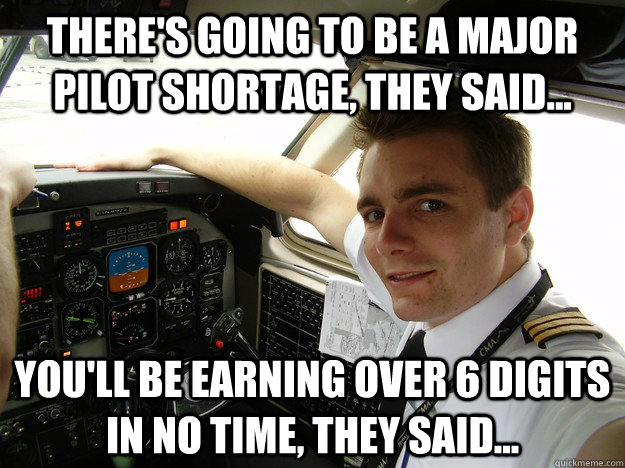 There's going to be a major pilot shortage, they said... you'll be earning over 6 digits in no time, they said...
