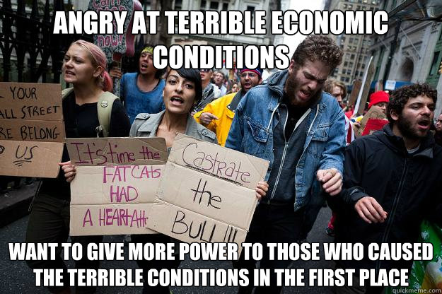 Angry at terrible economic conditions Want to give more power to those who caused the terrible conditions in the first place