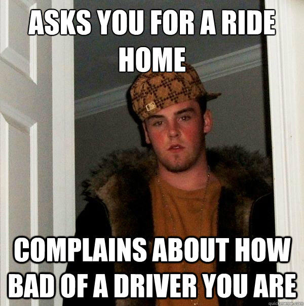 Asks you for a ride home Complains about how bad of a driver you are - Asks you for a ride home Complains about how bad of a driver you are  Scumbag Steve