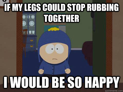 If my legs could stop rubbing together i would be so happy - If my legs could stop rubbing together i would be so happy  Craig would be so happy