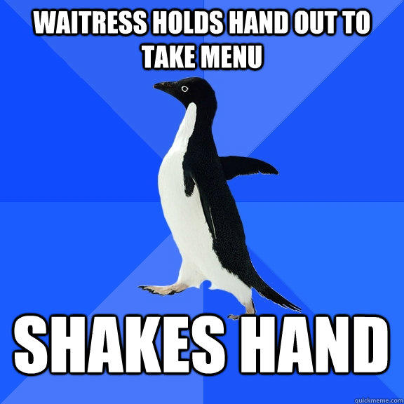 Waitress holds hand out to take menu Shakes hand - Waitress holds hand out to take menu Shakes hand  Socially Awkward Penguin