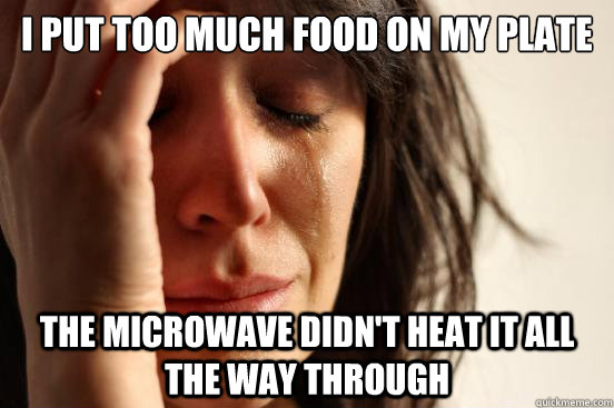 I put too much food on my plate the microwave didn't heat it all the way through - I put too much food on my plate the microwave didn't heat it all the way through  First World Problems