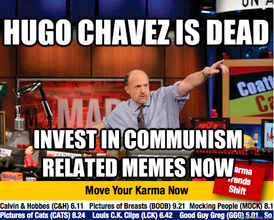 hugo chavez is dead invest in communism related memes now - hugo chavez is dead invest in communism related memes now  Mad Karma with Jim Cramer