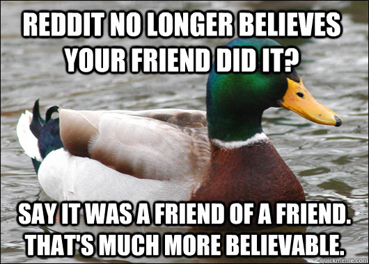 Reddit no longer believes your friend did it? Say it was a friend of a friend. That's much more believable. - Reddit no longer believes your friend did it? Say it was a friend of a friend. That's much more believable.  Actual Advice Mallard
